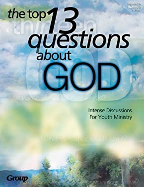 The Top 13 Questions about God:: Intense Discussions for Youth Ministry 9780764424267