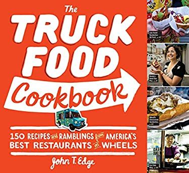 The Truck Food Cookbook: 150 Recipes and Ramblings from America's Best Restaurants on Wheels 9780761156161