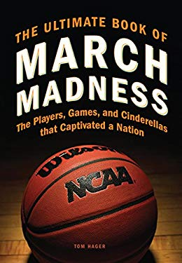 The Ultimate Book of March Madness: The Players, Games, and Cinderellas That Captivated a Nation 9780760343234