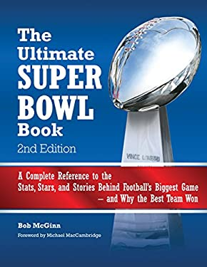 The Ultimate Super Bowl Book: A Complete Reference to the STATS, Stars, and Stories Behind Football's Biggest Game--And Why the Best Team Won - Seco 9780760343715
