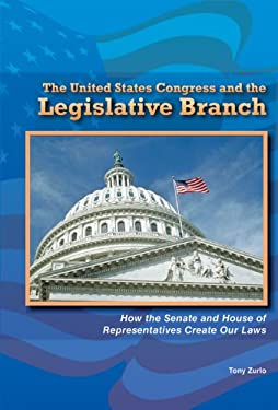 The United States Congress and the Legislative Branch: How the Senate and House of Representatives Create Our Laws 9780766040663