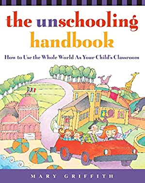 The Unschooling Handbook: How to Use the Whole World as Your Child's Classroom 9780761512769