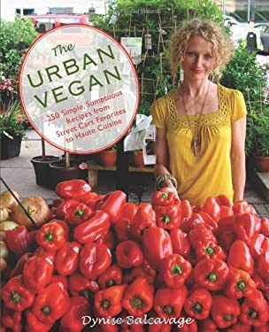The Urban Vegan: 250 Simple, Sumptuous Recipes from Street Cart Favorites to Haute Cuisine 9780762752812
