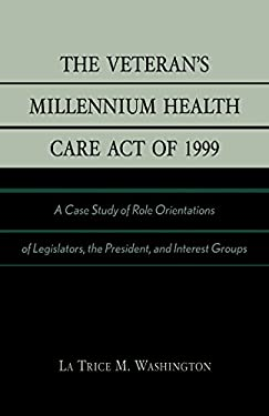 The Veteran's Millennium Health Care Act of 1999: A Case Study of Role Orientations of Legislators, the President, and Interest Groups 9780761826668