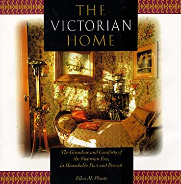 The Victorian Home: The Grandeur and Comfort of the Victorian Era, in Households Past and Present 9780762403905