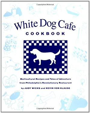 The White Dog Cafe Cookbook: Recipes and Tales of Adventure from Philadelphia's Revolutionary Restaurant - Wicks, Judy / Klause, Kevin / Von Klause, Kevin