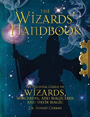 The Wizards' Handbook: An Essential Guide to Wizards, Sorcerors, and Magicians and Their Magic 9780764164088