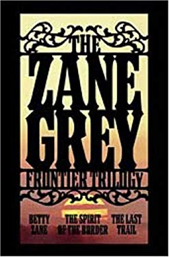 The Zane Grey Frontier Trilogy: Betty Zane, the Spirit of the Border, the Last Trail 9780765320117