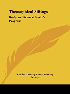 Theosophical Siftings: Keely and Science; Keely's Progress 9780766179332