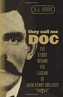 They Call Me Doc: The Story Behind the Legend of John Henry Holliday 9780762760466