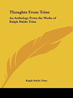 Thoughts from Trine: An Anthology from the Works of Ralph Waldo Trine 9780766177789