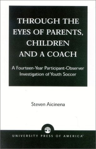 Through the Eyes of Parents, Children and a Coach: A Fourteen-Year Participant-Observer Investigation of Youth Soccer 9780761824367
