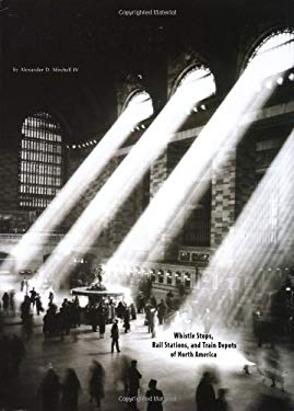 Train Stations: Whistle Stops, Rail Stations, and Train Depots of North America 9780762412600