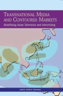 Transnational Media and Contoured Markets: Redefining Asian Television and Advertising 9780761934837