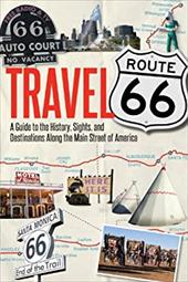 Travel Route 66: A Guide to the History, Sights, and Destinations Along the Main Street of America 21398006