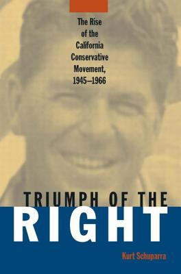 Triumph of the Right: The Rise of the California Conservative Movement, 1945-1966 9780765602770