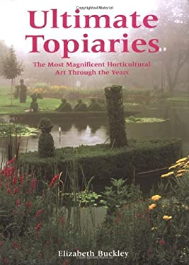 Ultimate Topiaries: The Most Magnificent Horticultural Art Through the Years 9780762419425