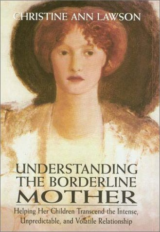 Understanding the Borderline Mother: Helping Her Children Transcend the Intense, Unpredictable, and Volatile Relationship 9780765702883