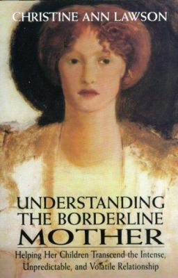 Understanding the Borderline Mother: Helping Her Children Transcend the Intense, Unpredictable, and Volatile Relationship 9780765703316