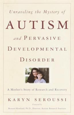 Unraveling the Mystery of Autism and Pervasive Developmental Disorder: A Mother's Story of Research & Recovery 9780767907989