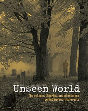 Unseen World: The Science, Theories, and Phenomena Behind Events Paranormal 9780762108879