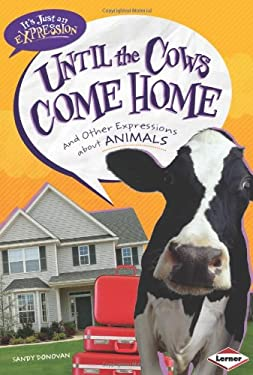 Until the Cows Come Home: And Other Expressions about Animals 9780761378907