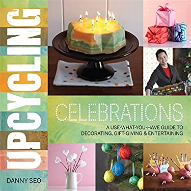 Upcycling Celebrations: A Use-What-You-Have Guide to Decorating, Gift-Giving & Entertaining 9780762444663