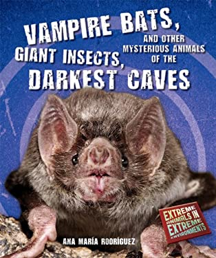 Vampire Bats, Giant Insects, and Other Mysterious Animals of the Darkest Caves 9780766036987