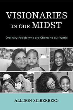 Visionaries in Our Midst: Ordinary People Who Are Changing Our World 9780761847182