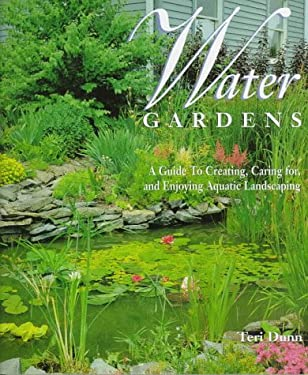 Water Gardens: A Guide to Creating, Caring For, and Enjoying Aquatic Landscaping 9780765194794