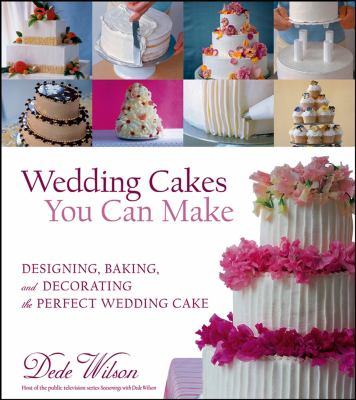 Wedding Cakes You Can Make: Designing, Baking, and Decorating the Perfect Wedding Cake 9780764557194