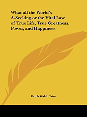 What All the World's A-Seeking or the Vital Law of True Life, True Greatness, Power, and Happiness 9780766101258