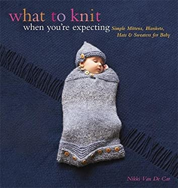 What to Knit When You're Expecting: Simple Mittens, Blankets, Hats & Sweaters for Baby 9780762446650