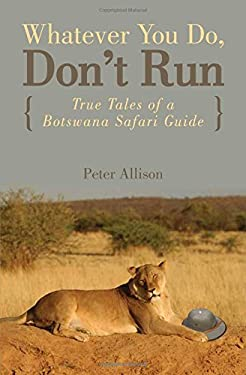 Whatever You Do, Don't Run: True Tales of a Botswana Safari Guide 9780762745654