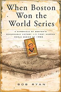 When Boston Won the World Series: A Chronicle of Boston's Remarkable Victory in the First Modern World Series of 1903 9780762414666