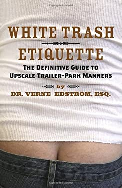 White Trash Etiquette: The Definitive Guide to Upscale Trailer Park Manners 9780767922074