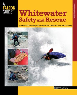 Whitewater Safety and Rescue: Essential Knowledge for Canoeists, Kayakers, and Raft Guides 9780762750870