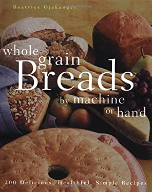 Whole Grain Breads by Machine or Hand: 200 Delicious, Healthful, Simple Recipes 9780764538254