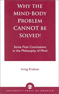 Why the Mind-Body Problem Cannot Be Solved!: Some Final Conclusions in the Philosophy of Mind 9780761822080
