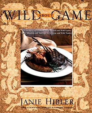 Wild about Game: 150 Recipes for Cooking Farm-Raised and Wild Game - From Alligator and Antelope to Venison and Wild Turkey 9780767901529