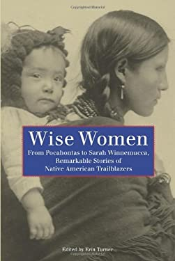 Wise Women: From Pocahontas to Sarah Winnemucca, Remarkable Stories of Native American Trailblazers 9780762755387
