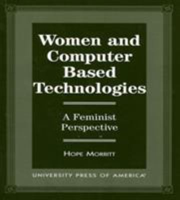 Women and Computer Based Technologies: A Feminist Perspective 9780761807124