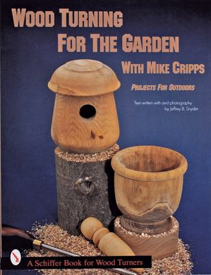 Wood Turning for the Garden with Mike Cripps: Projects for Outdoors 9780764300325