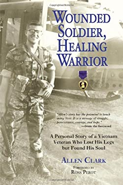 Wounded Soldier, Healing Warrior: A Personal Story of a Vietnam Veteran Who Lost His Legs But Found His Soul 9780760331132