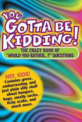 You Gotta Be Kidding!: The Wacky Book of Mind-Boggling Questions