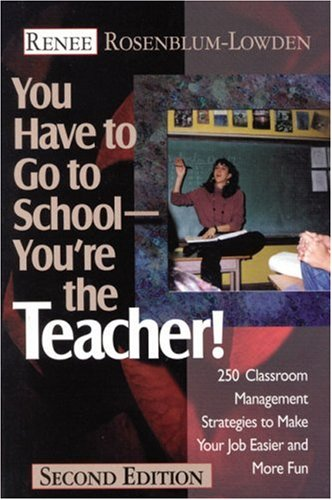 You Have to Go to School--You're the Teacher!: 250 Classroom Management Strategies to Make Your Job Easier and More Fun 9780761976820
