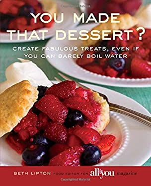 You Made That Dessert?: Create Fabulous Treats, Even If You Can Barely Boil Water 9780762750085