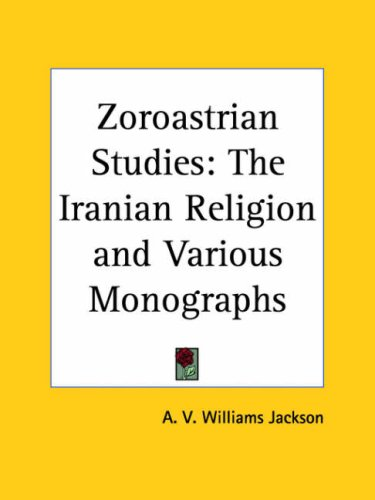 Zoroastrian Studies: The Iranian Religion and Various Monographs 9780766166554