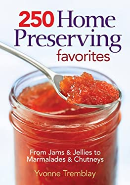 250 Home Preserving Favorites: From Jams & Jellies to Marmalades & Chutneys 9780778802372