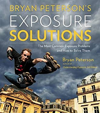 Bryan Peterson's Exposure Solutions: The Most Common Photography Problems and How to Solve Them 9780770433055